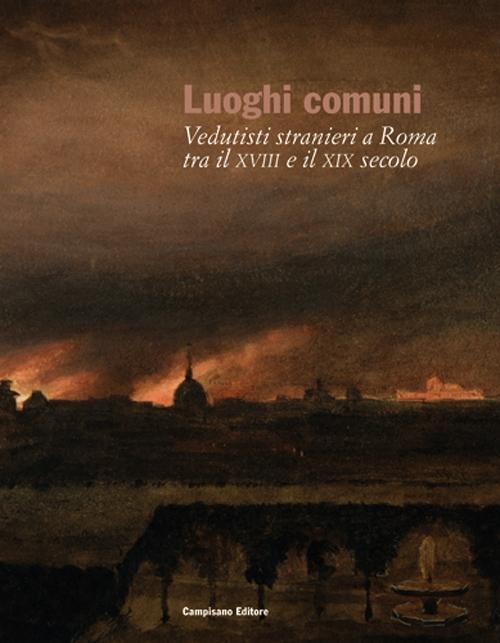Luoghi comuni. Vedutisti stranieri a Roma tra il XVIII e il XIX secolo