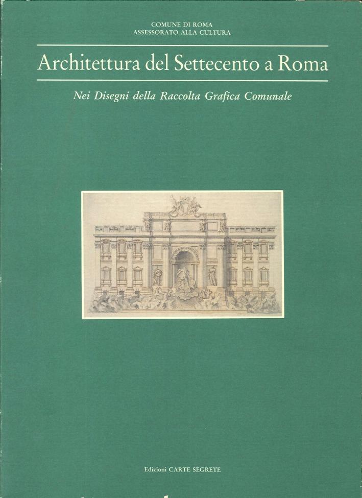 Architettura del Settecento a Roma. Nei Disegni della Raccolta Grafica Comunale