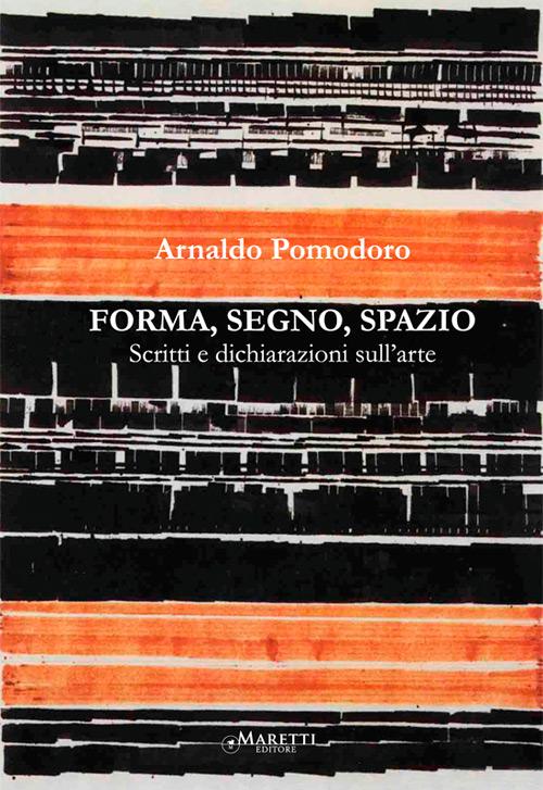 Arnaldo Pomodoro. Forma, Segno, Spazio. Scritti e Dichiarazioni sull'Arte