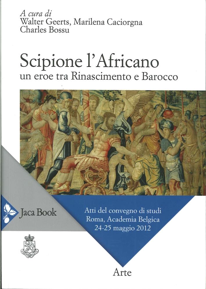 Scipione l'Africano. Un Eroe tra Rinascimento e Barocco. Atti del Convegno di Studi (Roma, 24-25 Maggio 2012)