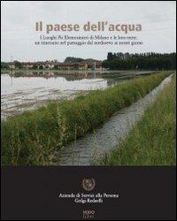 Il paese dell'acqua. I Luoghi Pii Elemosinieri di Milano e le loro terre. Un itinerario nel paesaggio dal Medioevo ai nostri giorni
