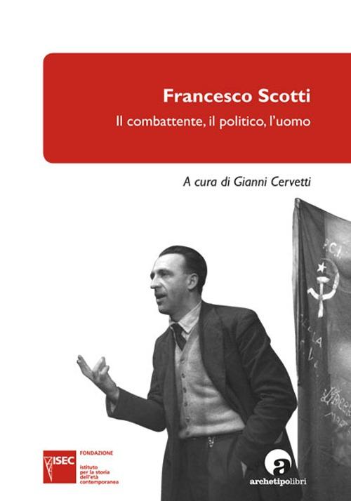Francesco Scotti. Il combattente, il politico, l'uomo.