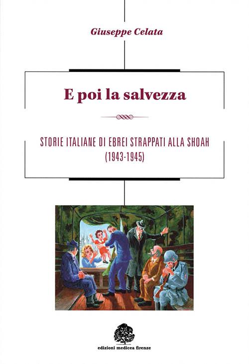 E poi la salvezza. Storie italiane di ebrei strappati alla shoah (1943-1945).
