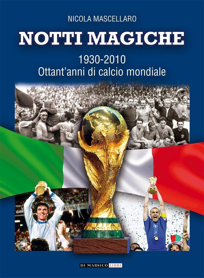 Notti Magiche. 1930-2010 Ottant'Anni di Calcio Mondiale