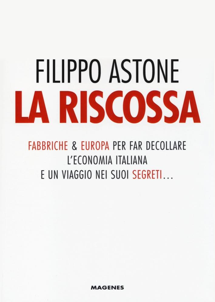 La riscossa. Fabbriche & Europa per far decollare l'economia italiana. E un viaggio nei suoi segreti...
