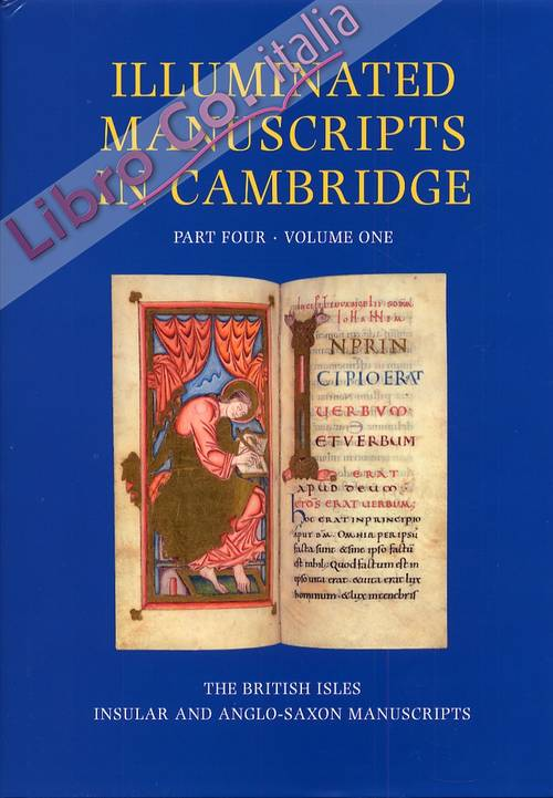 Illuminated Manuscripts in Cambridge. A catalogue of Western Book Illumination in the Fitzwilliam Museum and the Cambridge Colleges. Part four. The British Isles. Volume one. Insular and Anglo-Saxon Manuscripts c.700-c.1100
