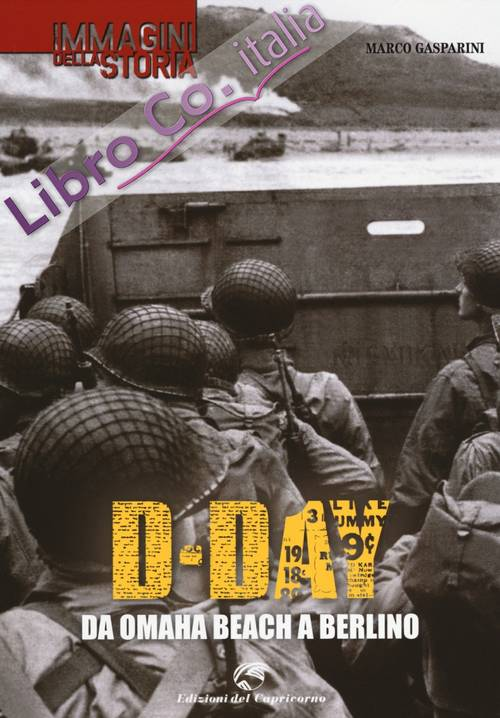 D-Day. Da Omaha beach a Berlino. Ediz. illustrata
