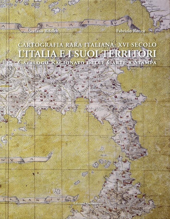 Cartografia rara italiana: XVI secolo. L'italia e i suoi territori. Catalogo Ragionato delle Carte a Stampa