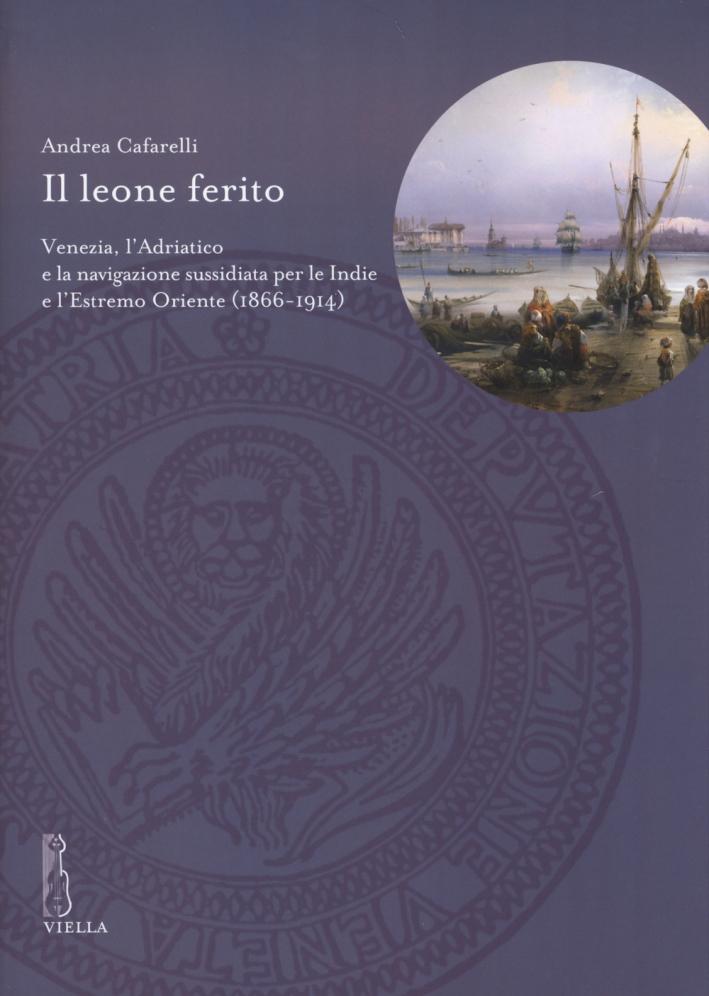 Il leone ferito. Venezia, l'Adriatico e la navigazione sussidiata per le Indie e l'Estremo Oriente (1866-1914)