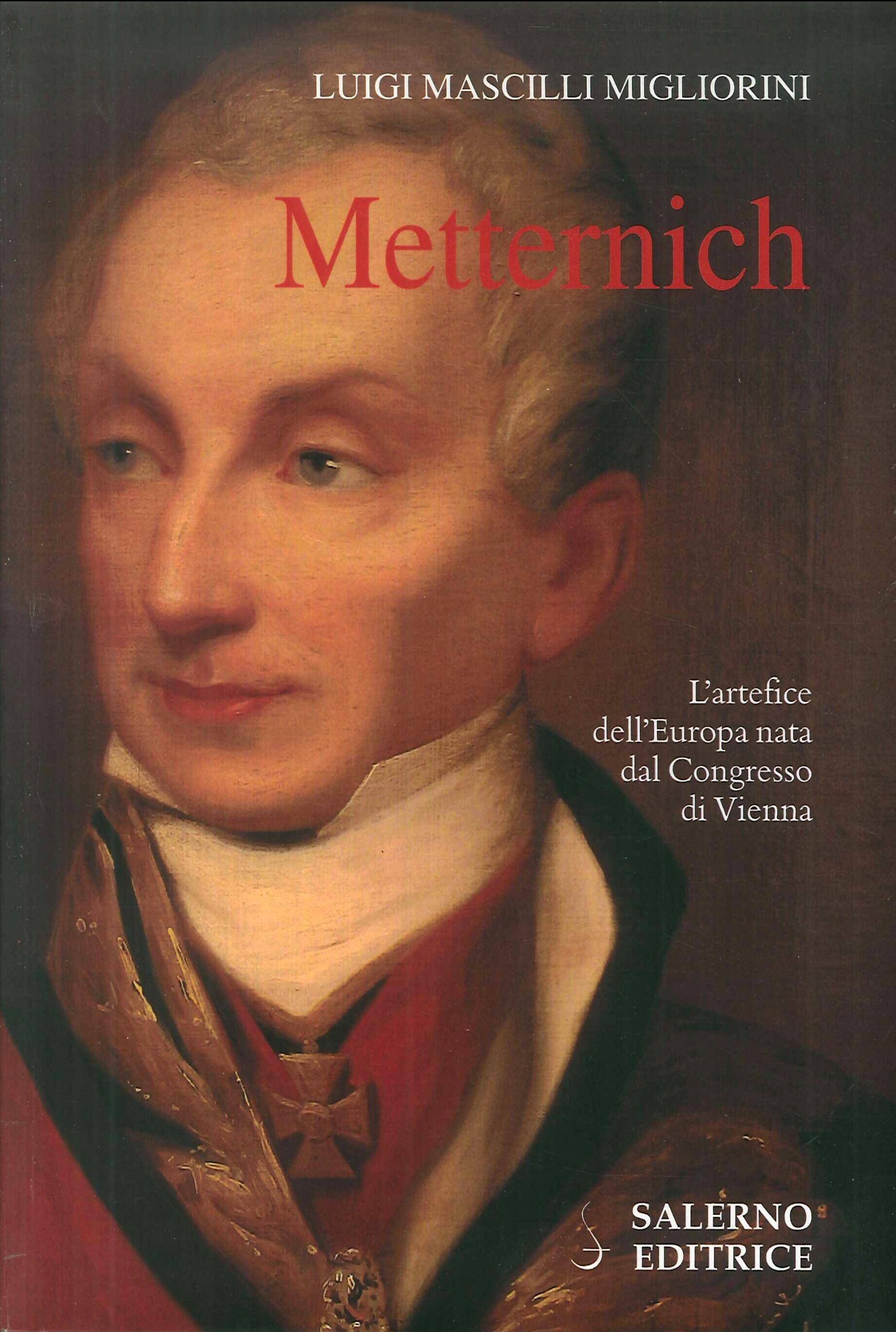 Metternich. L'Artefice dell'Europa Nata dal Congresso di Vienna