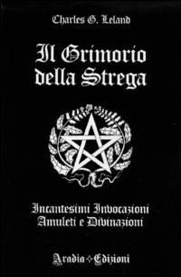 Il grimorio della strega. Incantesimi, invocazioni, amuleti e divinazioni.