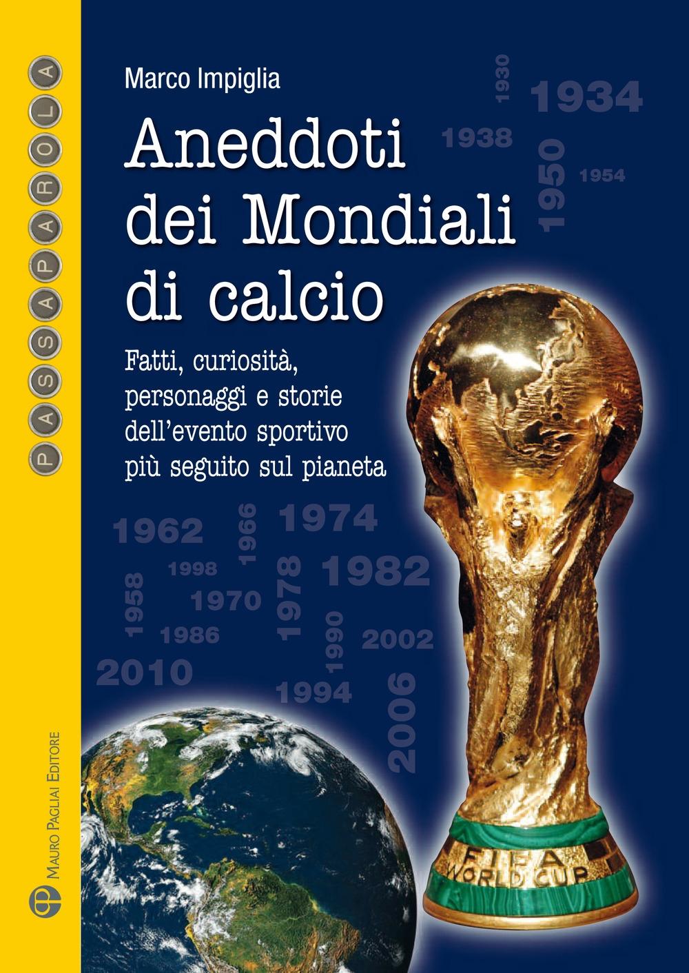 Aneddoti dei mondiali di calcio. Fatti, curiosità, personaggi e storiedell'evento sportivo più seguito sul pianeta