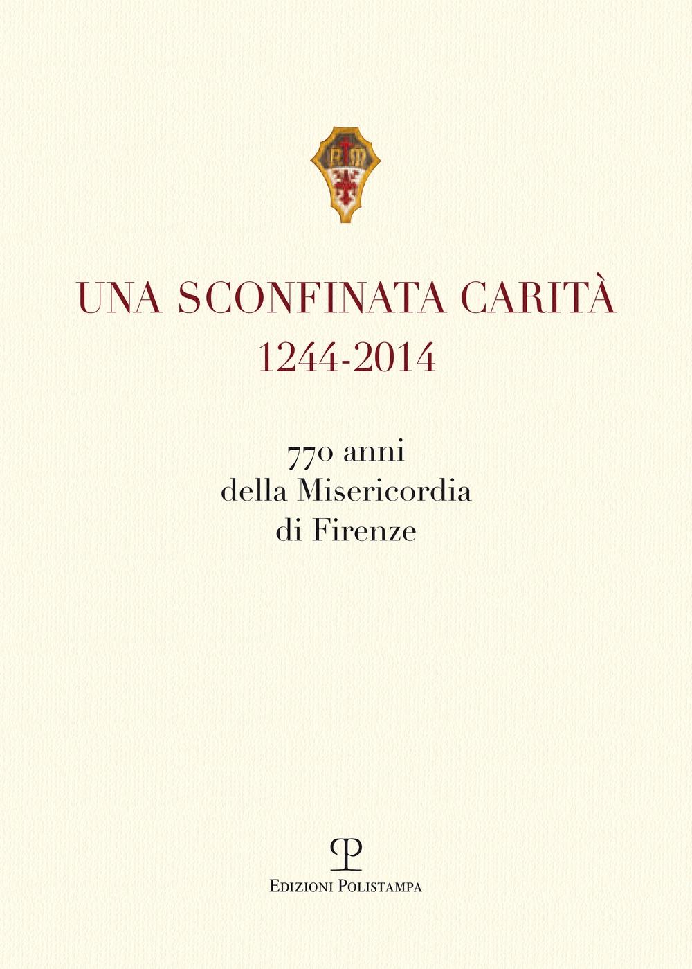Una sconfinata carità (1244-2014) 770 anni della Misericordia di Firenze. Con la riedzione delle