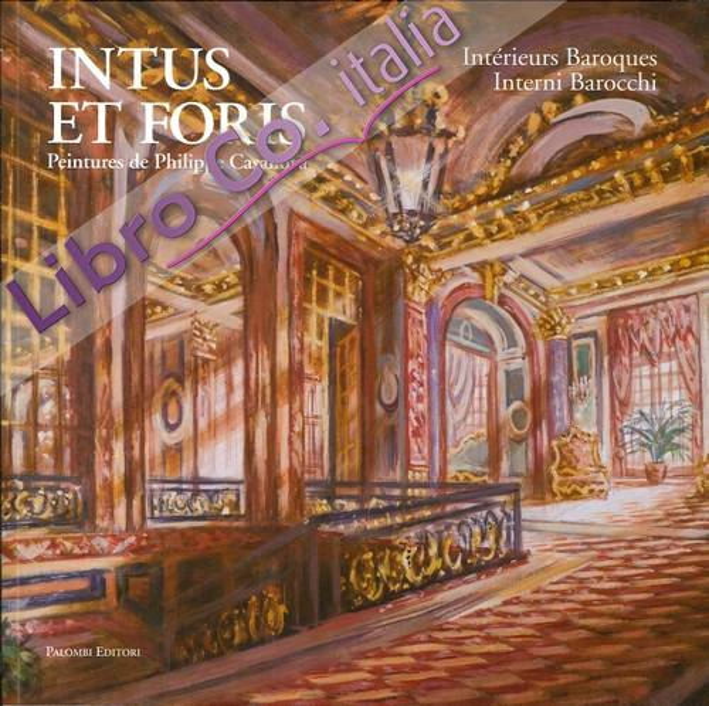 Intus Et Foris. Intérieurs Baroques. Interni Barocchi. Peintures de Philippe Casanova.