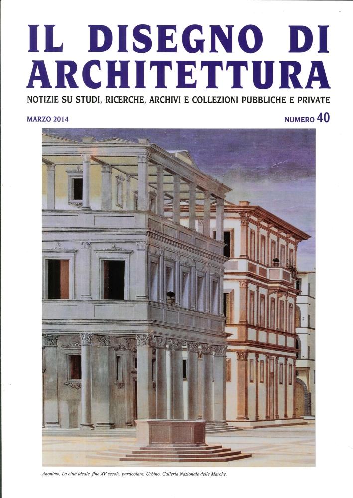Il Disegno di Architettura. N.°40. Marzo 2014. Notizie Su Studi, Ricerche, Archivi e Collezioni Pubbliche e Private