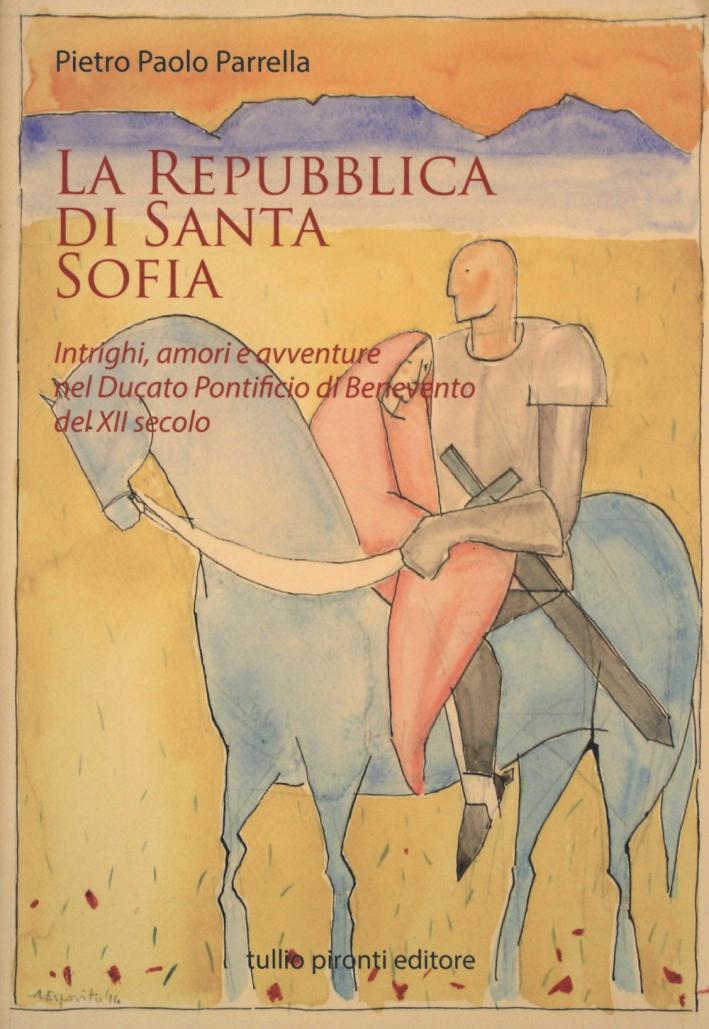 La Repubblica di Santa Sofia. Intrighi, Amori, e Avventure nel Ducato Pontificio di Benevento del XII Secolo