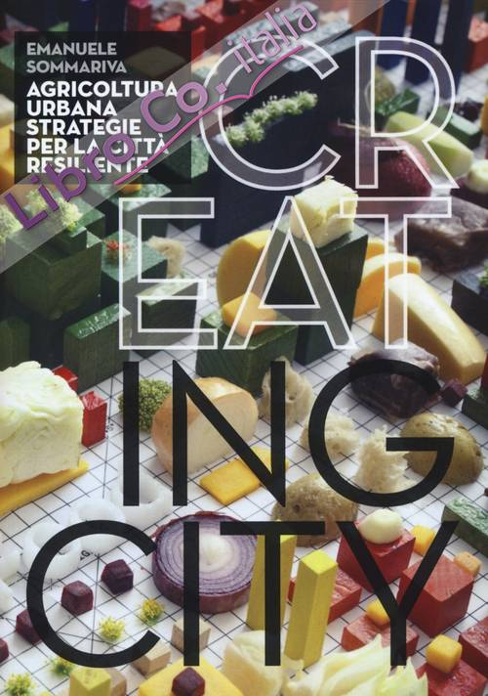 Cr(eat)ing City. Agricoltura urbana. Strategie per la città resiliente. Ediz. illustrata