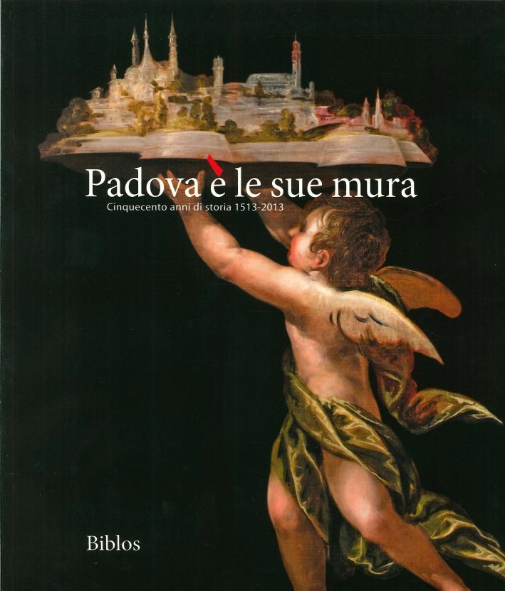 Padova è le Sue Mura. Cinquecento Anni di Storia 1513-2013