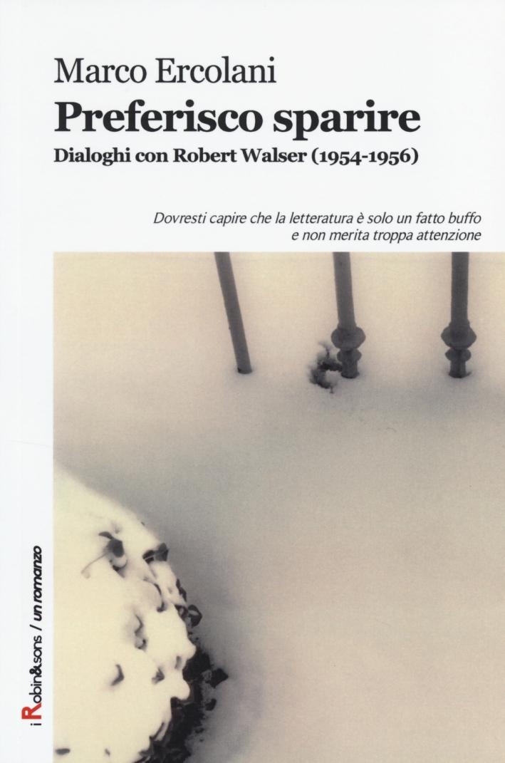 Preferisco sparire. Dialoghi con Robert Walser (1954-1956)