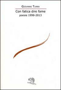 Con Fatica Dire Fame. Poesie 1998-2013