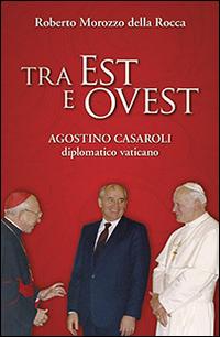 Tra Est e Ovest. Agostino Casaroli Diplomatico Vaticano.