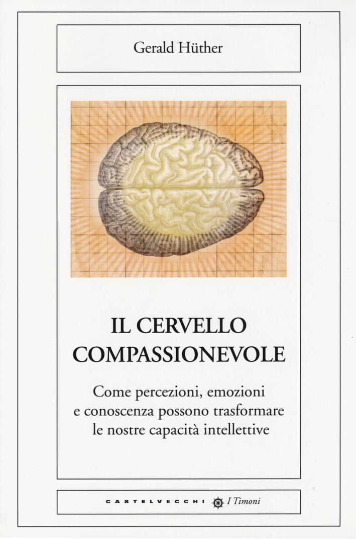 Il Cervello Compassionevole. Come Percezioni, Emozioni e Conoscenza Possono Trasformare le Nostre Capacità Intellettive.