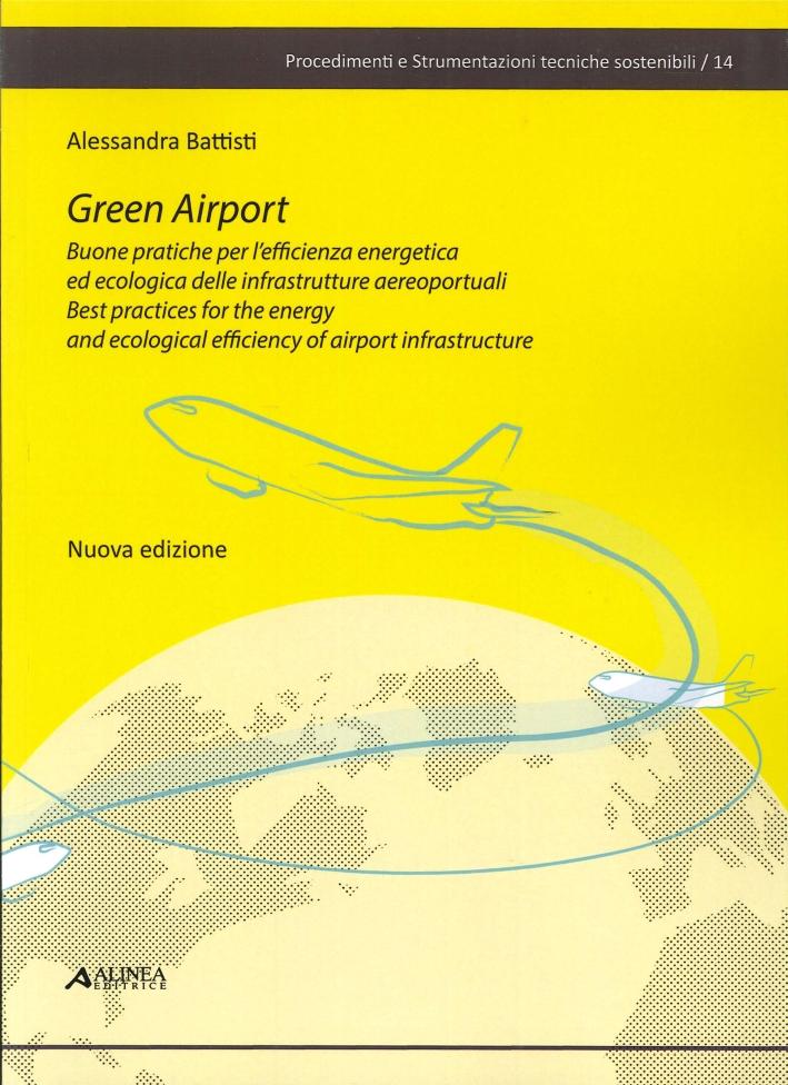 Green Airport. Buone pratiche per l'efficienza energetica ed ecologica delle infrastrutture aeroportuali. Best practices for the energy and ecological efficiency of airport infrastructure.