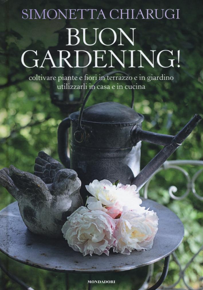 Buon gardening! Coltivare piante e fiori in terrazzo e in giardino, utilizzarli in casa e in cucina. Ediz. illustrata
