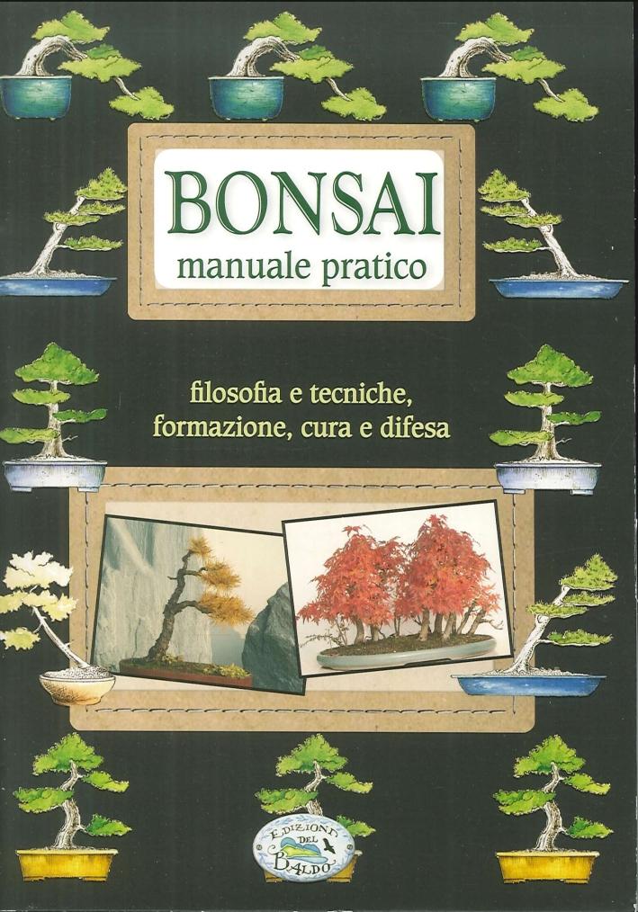 Bonsai. Manuale pratico. Filosofia e tecniche, formazione, cura e difesa
