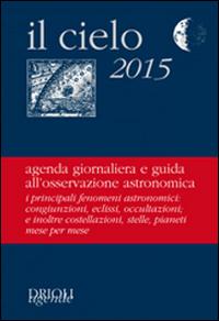 Il cielo 2015. Agenda giornaliera e guida all'osservazione astronomica