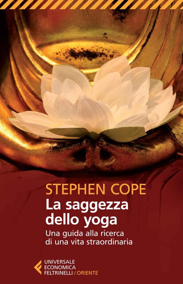 La saggezza dello yoga. Una guida alla ricerca di una vita straordinaria.