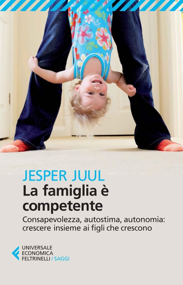 La famiglia è competente. Consapevolezza, autostima, autonomia: crescere insieme ai figli che crescono.