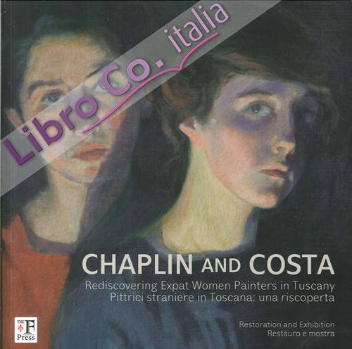 Chaplin and Costa. Pittrici Straniere in Toscana. una Riscoperta. Rediscovering Expat Women Painters in Tuscany