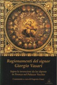 Ragionamenti del Signor Giorgio Vasari. Sopra le Invenzioni Da Lui Dipinte in Firenze nel Palazzo Vecchio