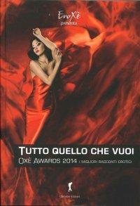 Oxé Awards 2014. Tutto Quello che Vuoi. I Migliori Racconti Erotici. 8ª Edizione