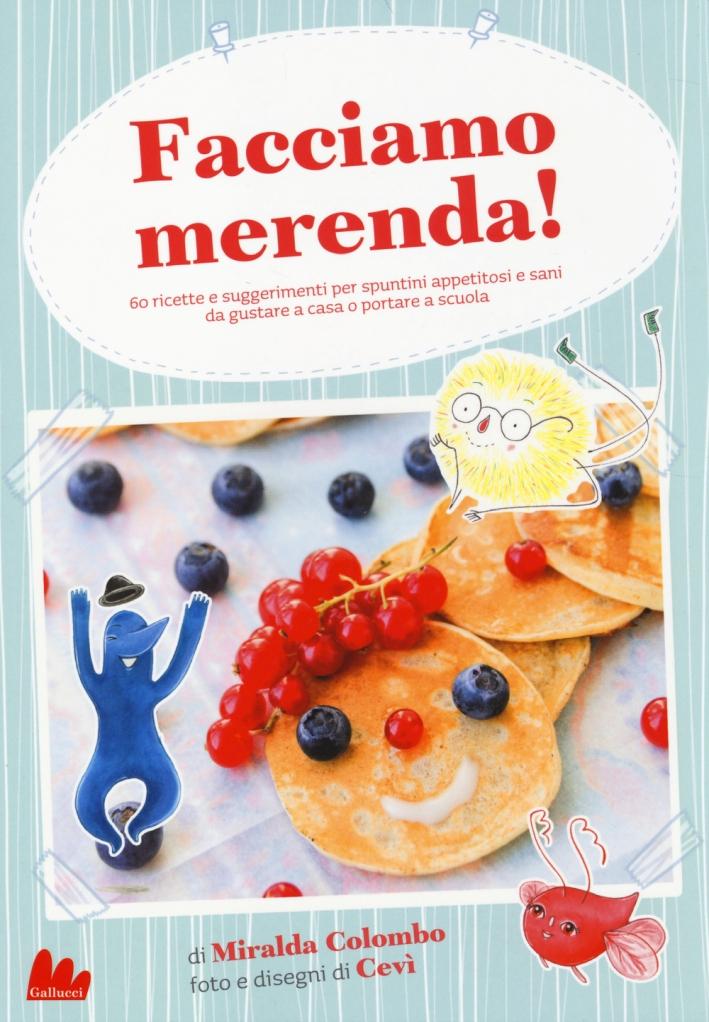 Facciamo Merenda! 60 Ricette e Suggerimenti per Spuntini Appetitosi e Sani Da Gustare a Casa o Portare a Scuola
