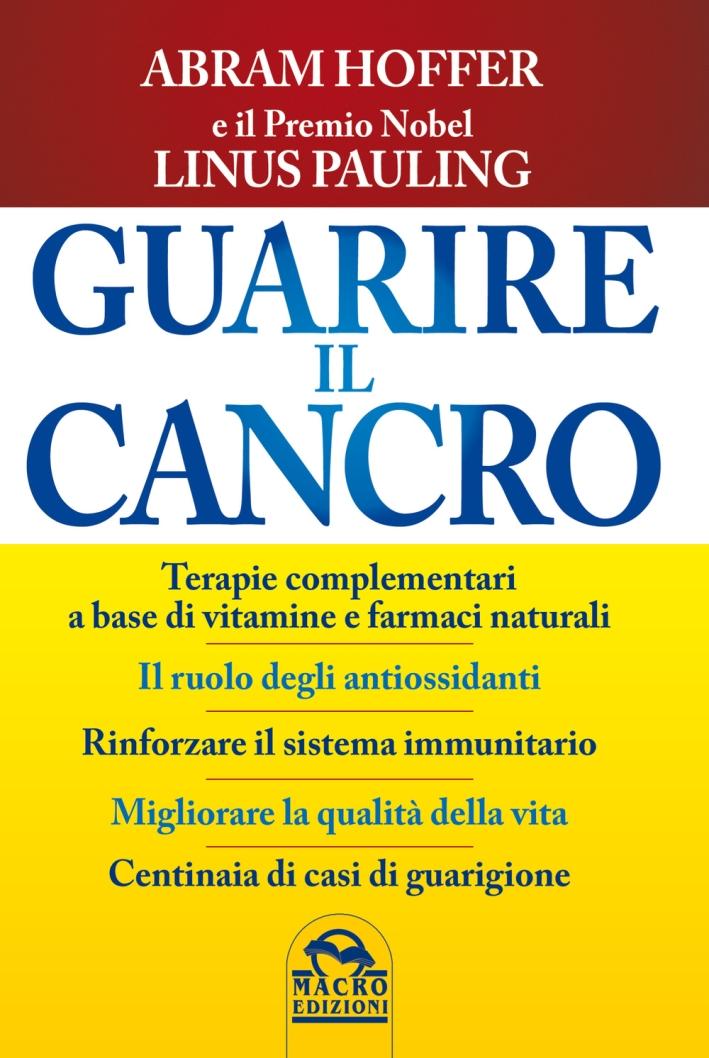 Guarire il Cancro. Terapie Complementari a Base di Vitamine e Farmaci Naturali