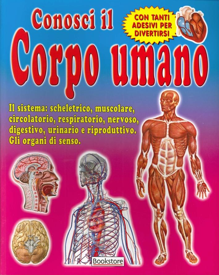 Conosci il corpo umano. Il sistema: scheletrico, muscolare, circolatorio, respiratorio, nervoso, digestivo, urinario e riproduttivo. Gli organi di senso. Con tanti adesivi per divertirsi