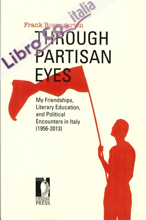 Through partisan eyes. My friendships, literary education, and political encounters in Italy (1956-2013).