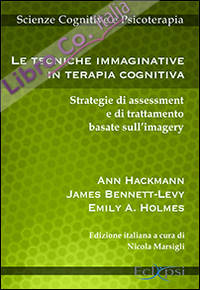 Le tecniche immaginative in terapia cognitiva. Strategie di assessment e di trattamento basate sull'imagery.