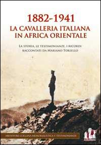 1882-1941 la Cavalleria italiana in Africa orientale. La storia, le testimonianze, i ricordi raccontati da Mariano Toriello