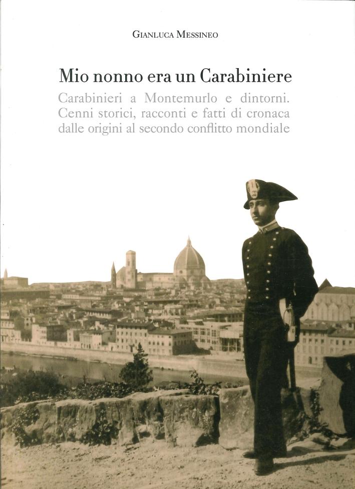 Mio Nonno Era un Carabiniere. Carabinieri a Montemurlo e Dintorni. Cenni Storici, Racconti, e Fatti di Cronaca dalle Origini al Secondo Conflitto Mondiale
