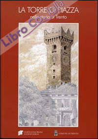 La torre di Piazza nella storia di Trento. Funzioni, simboli, immagini