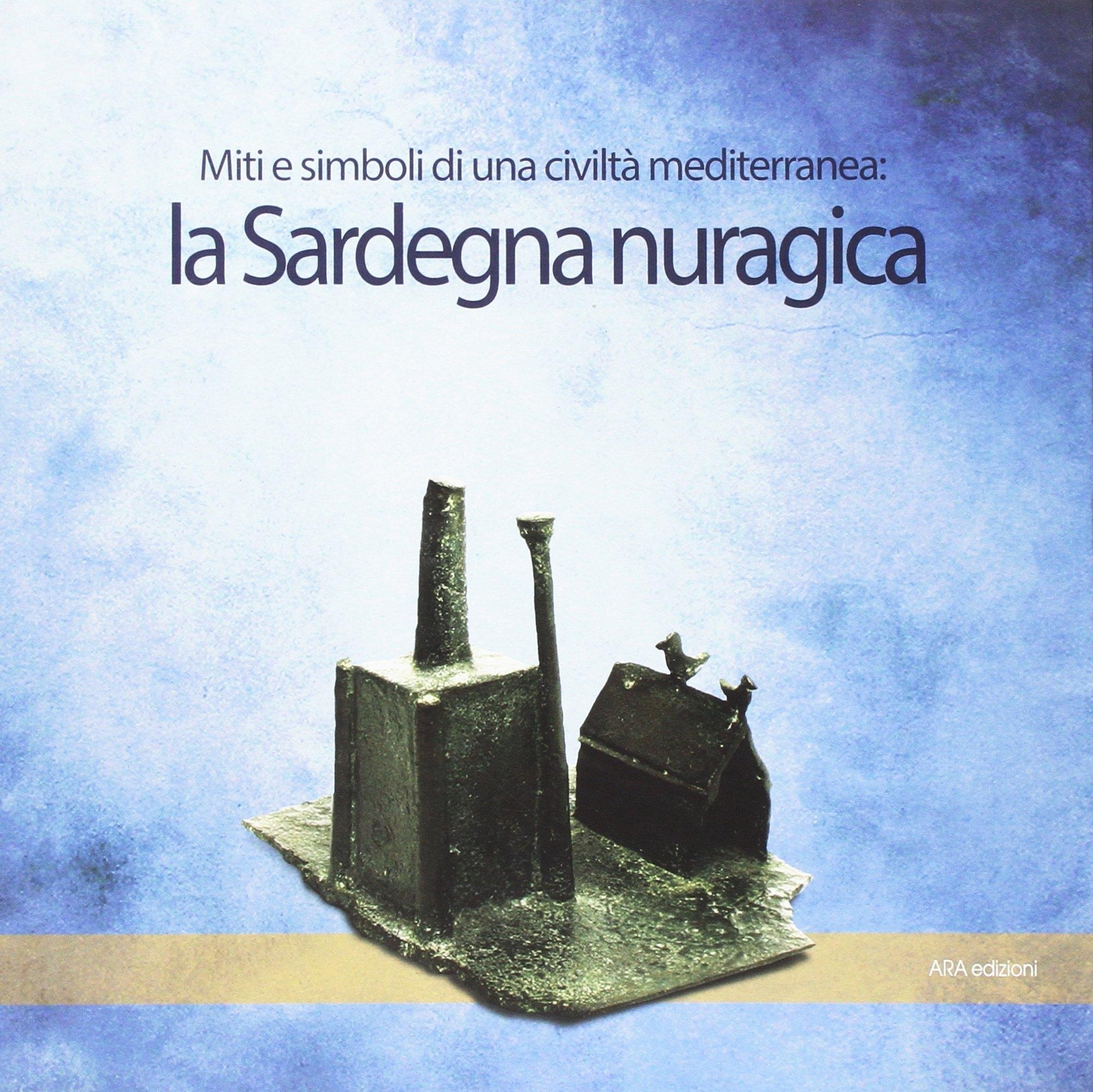 La Sardegna Nuragica. Simboli e Miti di una Civiltà Mediterranea