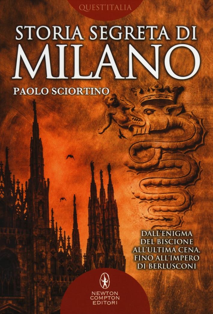 Storia segreta di Milano. Dall'enigma del biscione all'«Ultima Cena» fino all'impero di Berlusconi