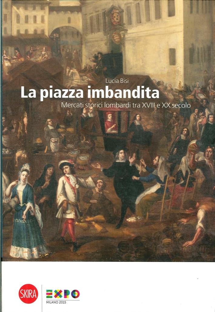 La Piazza Imbandita. Mercati Storici Lombardi tra XVIII e XX Secolo.