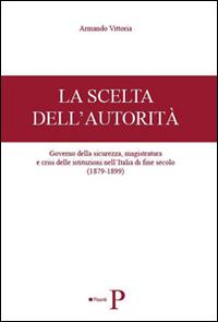 La scelta dell'autorità. Governo della sicurezza, magistratura e crisi delle istituzioni nell'Italia di fine secolo (1879-1899)