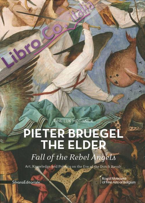 Pieter Bruegel the Elder's Fall of the Rebel Angels. Art, Knowledge and Politics on the Eve of the Dutch Revolt.