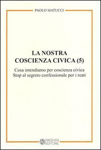 La nostra coscienza civica. Vol. 5: Cosa intendiamo per coscienza civica. Stop al segreto confessionale per i reati.