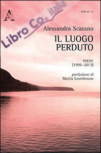 Il luogo perduto. Poesie (1996-2013)